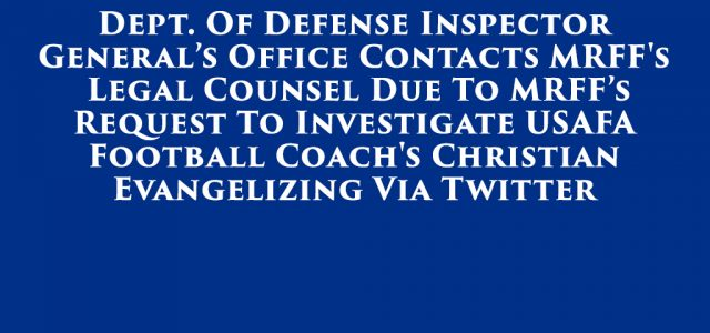 Citing the an Air Force Academy's football coach's use of Twitter to evangelize, the Military Religious Freedom Foundation submitted a request for an investigation…