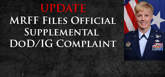 On Friday, June 30th, MRFF filed a Supplemental Complaint with the DoD/IG's Office. This Complaint addressed the continuing disrespectful, homophobic...