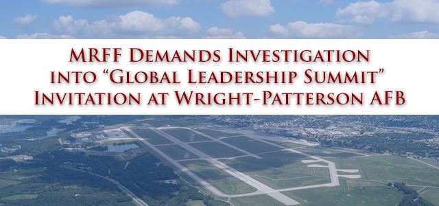 "MRFF calls for the immediate investigation into the base-wide email invitation at Wright-Patterson AFB to the ""Global Leadership Summit"", a fundamentalist Christian program described as a ""faith-based event""..."