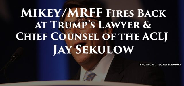 Trump's lawyer and Chief Counsel of the ACLJ Jay Sekulow is clearly blinded by his own absurdity, squealing over Mikey & MRFF's fight against repugnant religious favoritism at Wright-Patterson AFB...