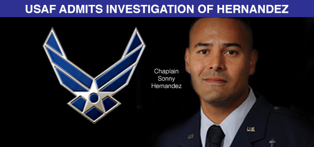 """""""After initially denying an investigation, the Air Force said Friday that its inspector general's office is reviewing complaints against reserve chaplain Capt. Sonny Hernandez, who proclaimed that Christian servicemembers are wrong to support the rights of other faiths to practice their religion, actions that he said will lead them to hell..."""""""