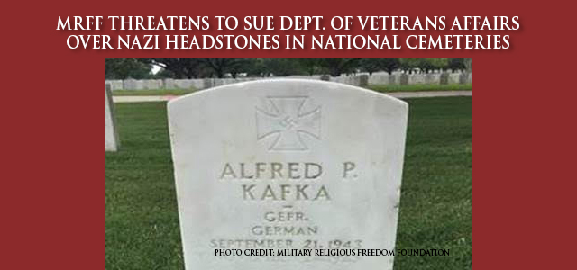 MRFF's demand to the Department of Veterans Affairs to replace German POW headstones adorned with swastikas and inscriptions covered by Military.com and Newsweek.  Click to read
