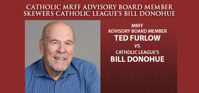 In response to a letter sent by the Catholic League's bloviating Bill Donohue to Secretary of Defense Esper attacking MRFF, MRFF Advisory Board Member Ted Furlow has written a scathing rebuttal, also sent to Secretary Esper. … Click to read