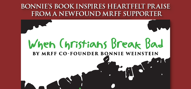 "MRFF Co-founder Bonnie Weinstein's latest book ""When Christian's Break Bad"" inspires heartfelt praise from a newfound MRFF supporter. Click to read supporter's message and purchase book."