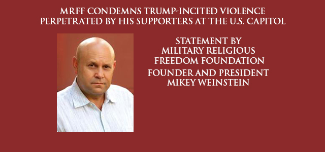 """""""The Military Religious Freedom Foundation (MRFF) condemns, in the strongest manner possible, the despicable violence perpetrated by the criminal actions of supporters of Donald..."""" Click to read"""